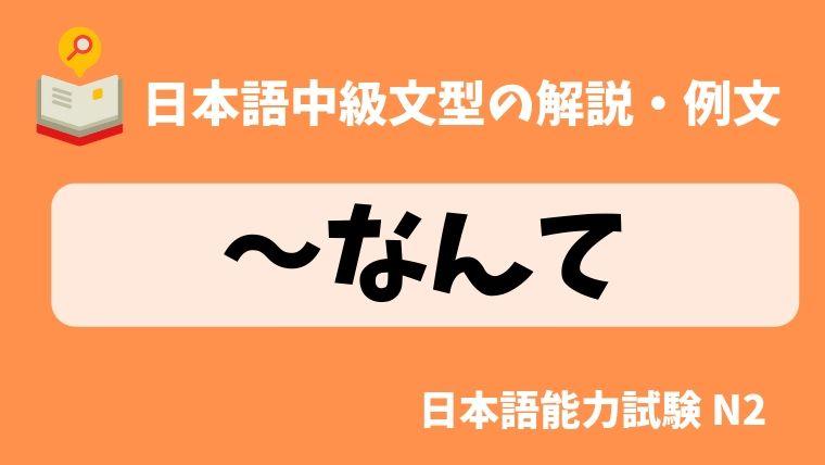 日本語の文法・例文】〜なんて|日本の言葉と文化